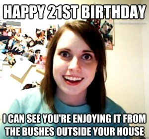 Happy 21st Birthday meme I can see you're Enjoying it from the bushes outside outside your house